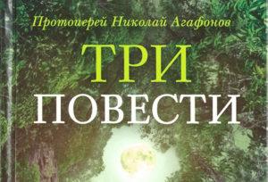Протоиерей Николай Агафонов. «Три повести»